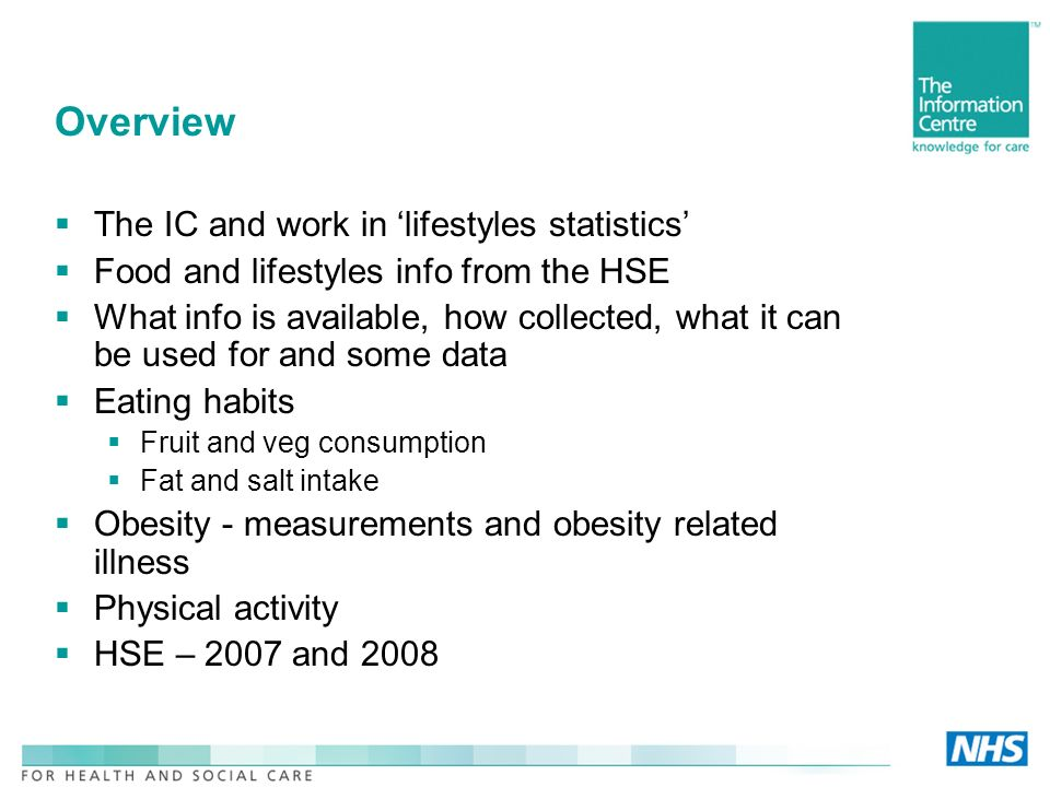 Overview The IC and work in lifestyles statistics Food and lifestyles info from the HSE What info is available, how collected, what it can be used for and some data Eating habits Fruit and veg consumption Fat and salt intake Obesity - measurements and obesity related illness Physical activity HSE – 2007 and 2008