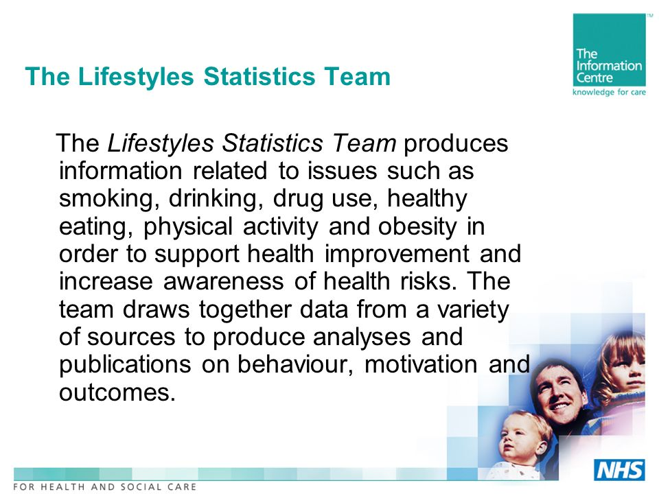 The Lifestyles Statistics Team The Lifestyles Statistics Team produces information related to issues such as smoking, drinking, drug use, healthy eating, physical activity and obesity in order to support health improvement and increase awareness of health risks.