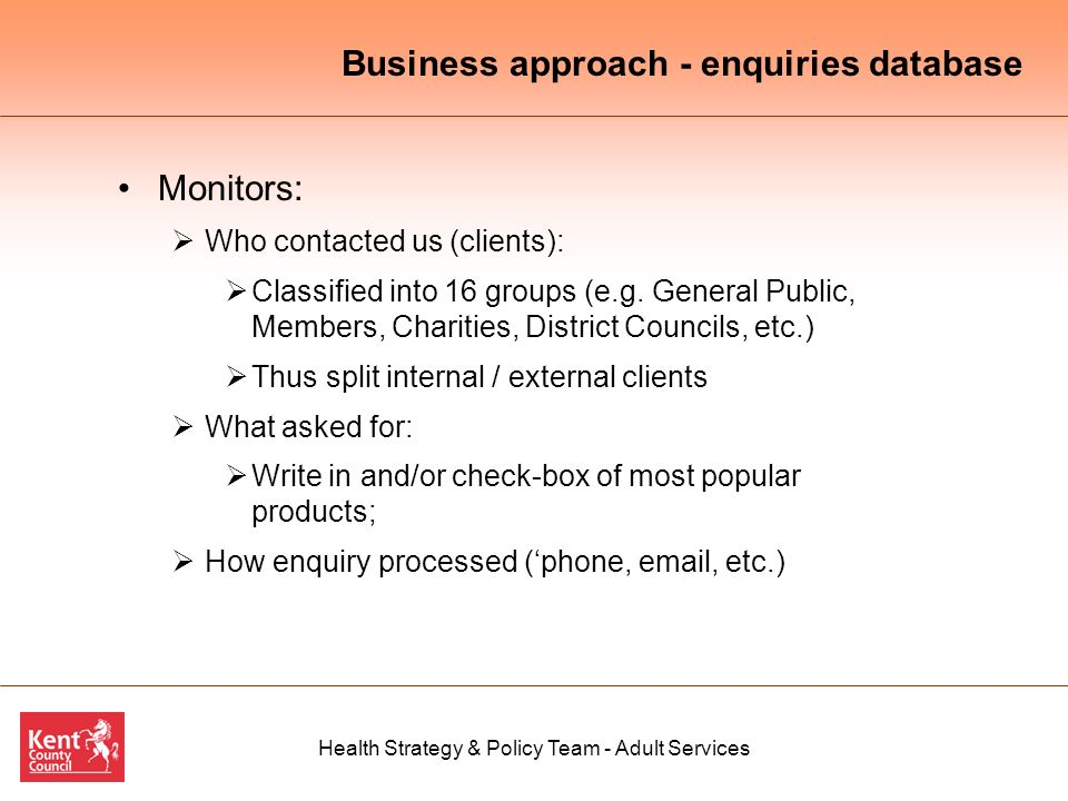 Health Strategy & Policy Team - Adult Services Business approach - enquiries database Monitors: Who contacted us (clients): Classified into 16 groups (e.g.