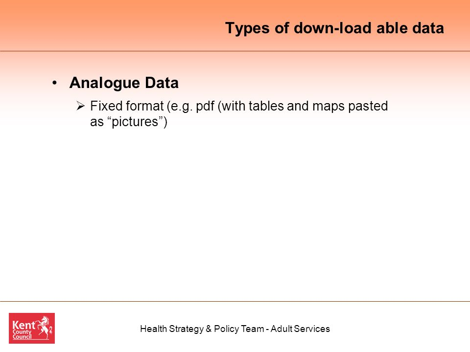 Health Strategy & Policy Team - Adult Services Types of down-load able data Analogue Data Fixed format (e.g.