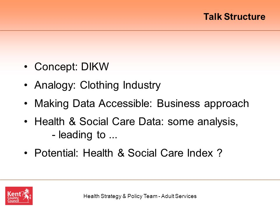 Health Strategy & Policy Team - Adult Services Concept: DIKW Analogy: Clothing Industry Making Data Accessible: Business approach Health & Social Care Data: some analysis, - leading to...