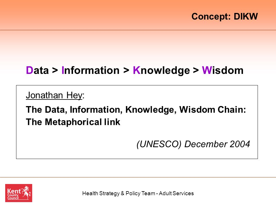 Health Strategy & Policy Team - Adult Services Data > Information > Knowledge > Wisdom Jonathan Hey: The Data, Information, Knowledge, Wisdom Chain: The Metaphorical link (UNESCO) December 2004 Concept: DIKW