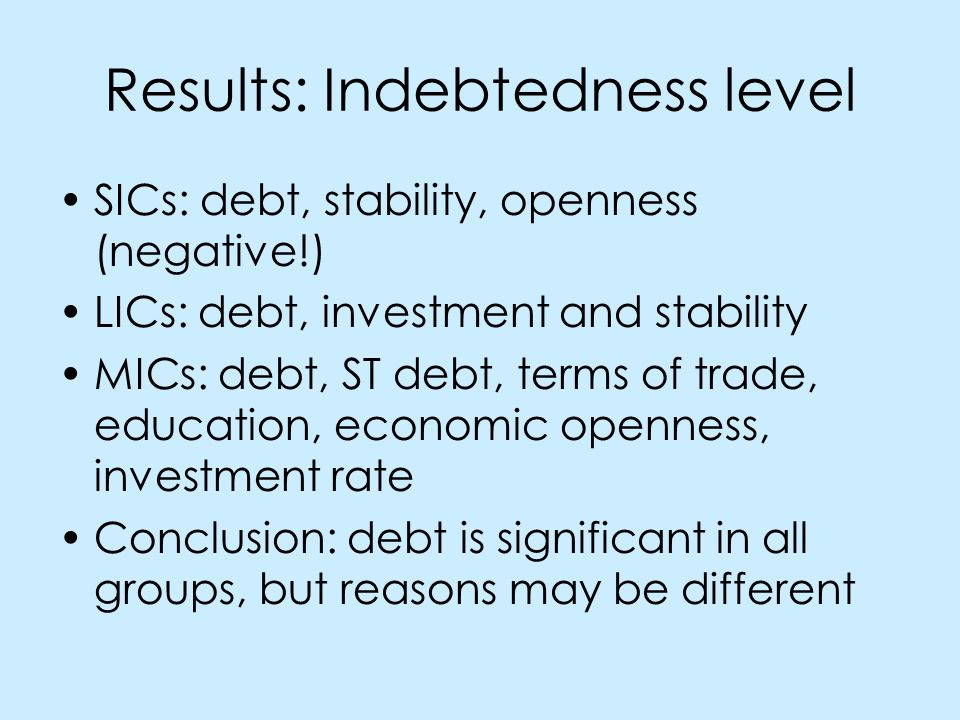 Results: Indebtedness level SICs: debt, stability, openness (negative!) LICs: debt, investment and stability MICs: debt, ST debt, terms of trade, education, economic openness, investment rate Conclusion: debt is significant in all groups, but reasons may be different