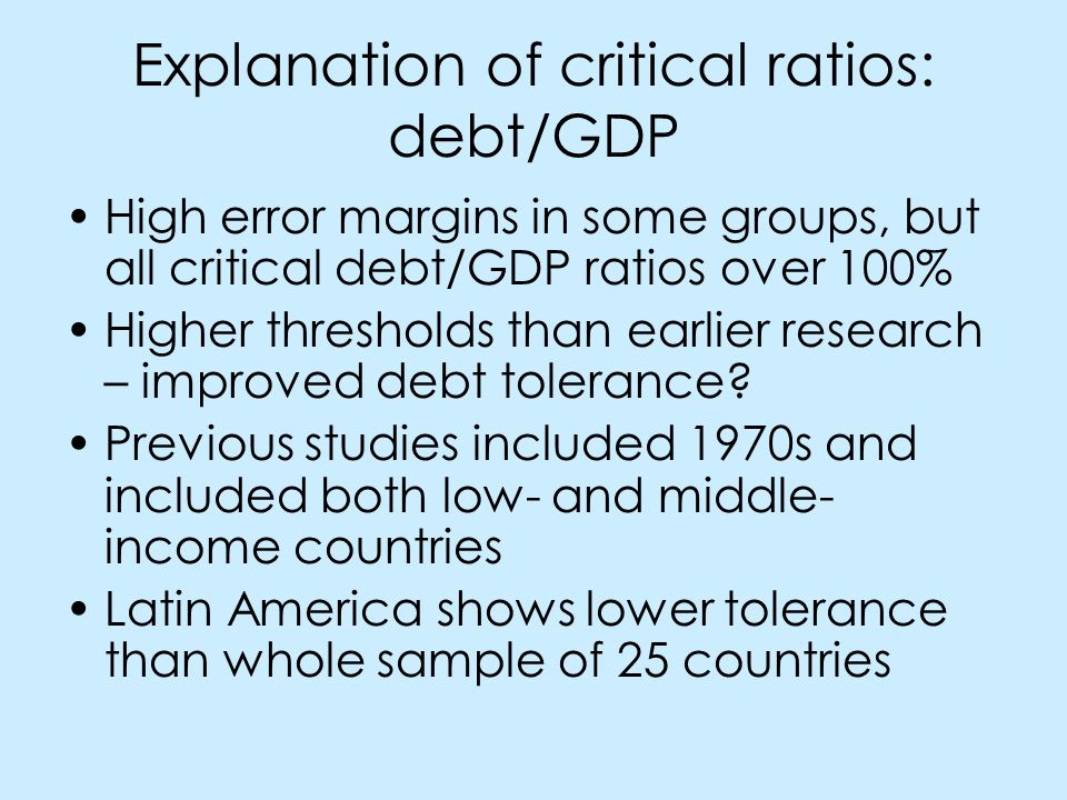 Explanation of critical ratios: debt/GDP High error margins in some groups, but all critical debt/GDP ratios over 100% Higher thresholds than earlier research – improved debt tolerance.