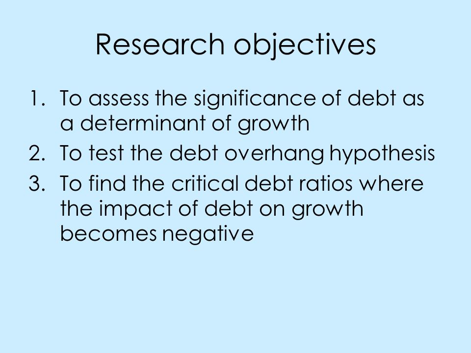 Research objectives 1.To assess the significance of debt as a determinant of growth 2.To test the debt overhang hypothesis 3.To find the critical debt ratios where the impact of debt on growth becomes negative