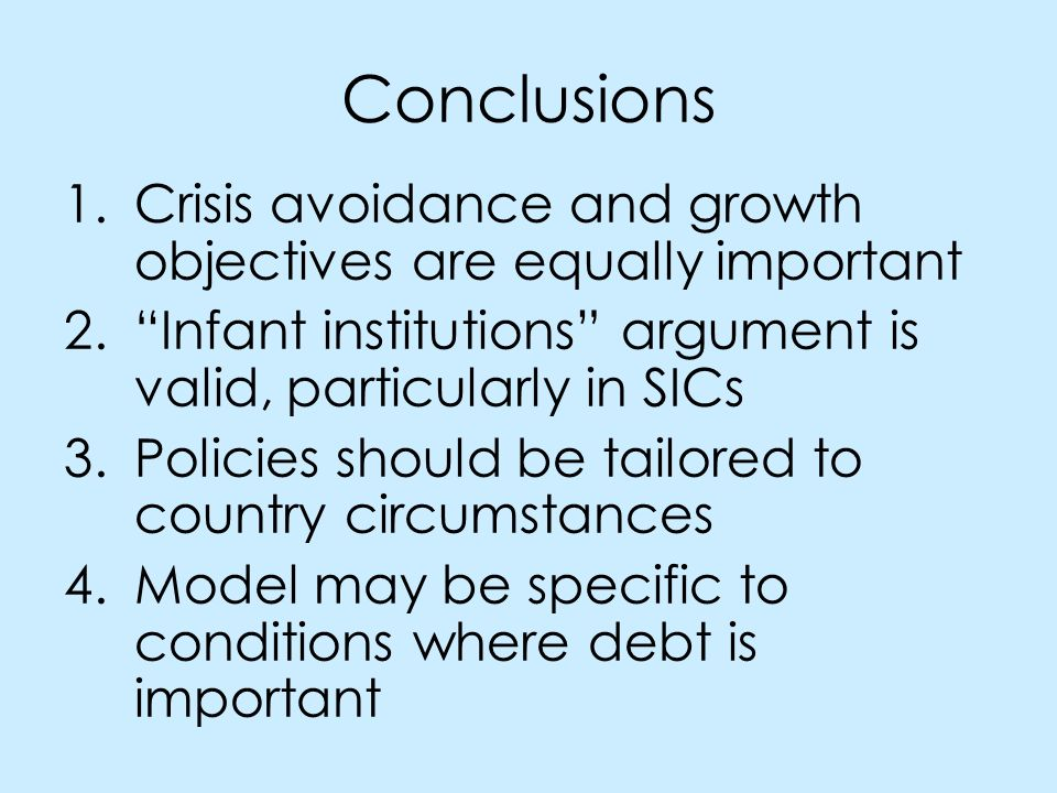 Conclusions 1.Crisis avoidance and growth objectives are equally important 2.Infant institutions argument is valid, particularly in SICs 3.Policies should be tailored to country circumstances 4.Model may be specific to conditions where debt is important