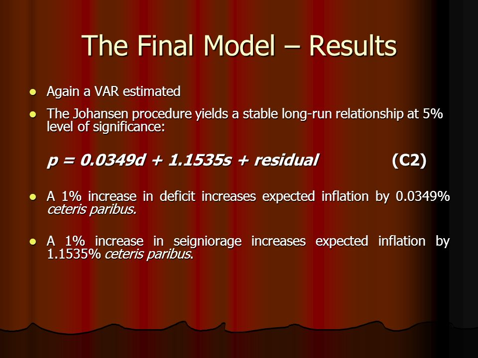 The Final Model – Results Again a VAR estimated Again a VAR estimated The Johansen procedure yields a stable long-run relationship at 5% level of significance: The Johansen procedure yields a stable long-run relationship at 5% level of significance: p = 0.0349d + 1.1535s + residual (C2) A 1% increase in deficit increases expected inflation by 0.0349% ceteris paribus.