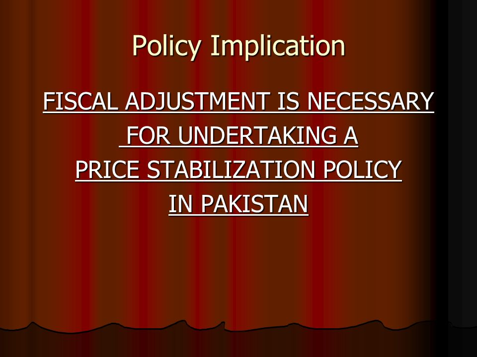 Policy Implication FISCAL ADJUSTMENT IS NECESSARY FOR UNDERTAKING A FOR UNDERTAKING A PRICE STABILIZATION POLICY IN PAKISTAN