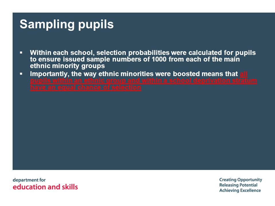 Sampling pupils Within each school, selection probabilities were calculated for pupils to ensure issued sample numbers of 1000 from each of the main e