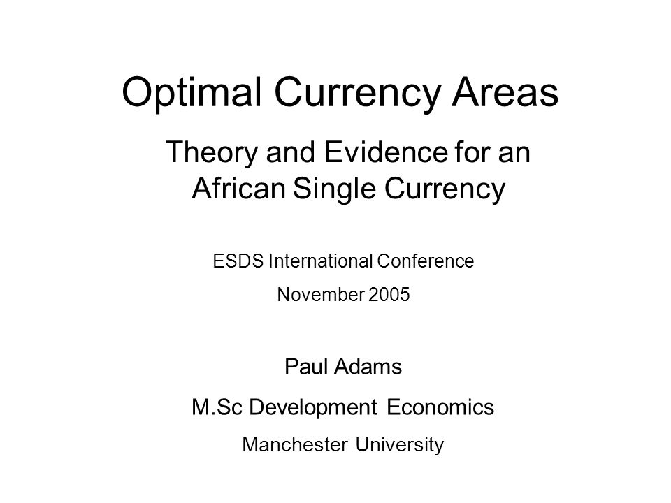 Optimal Currency Areas Theory and Evidence for an African Single Currency ESDS International Conference November 2005 Paul Adams M.Sc Development Econ