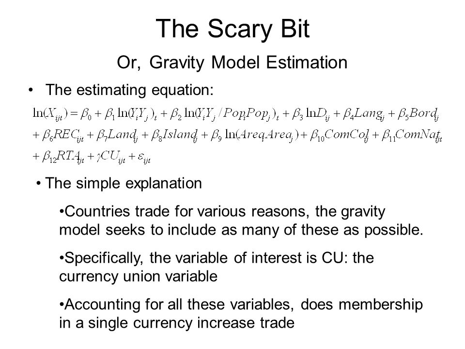 The Scary Bit Or, Gravity Model Estimation The estimating equation: The simple explanation Countries trade for various reasons, the gravity model seeks to include as many of these as possible.