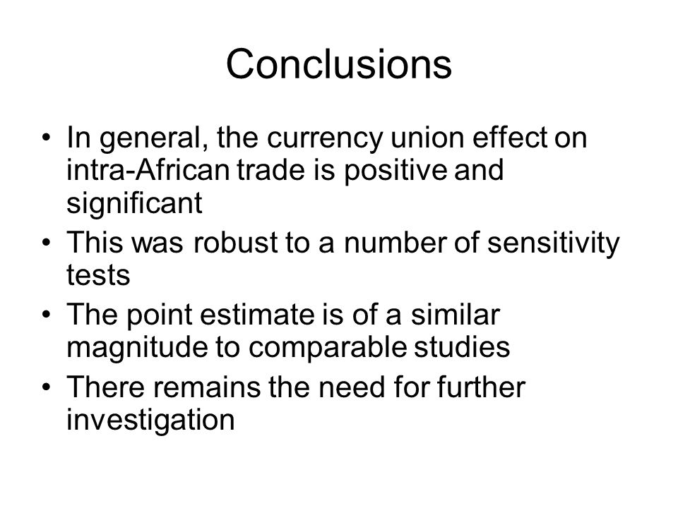 Conclusions In general, the currency union effect on intra-African trade is positive and significant This was robust to a number of sensitivity tests The point estimate is of a similar magnitude to comparable studies There remains the need for further investigation