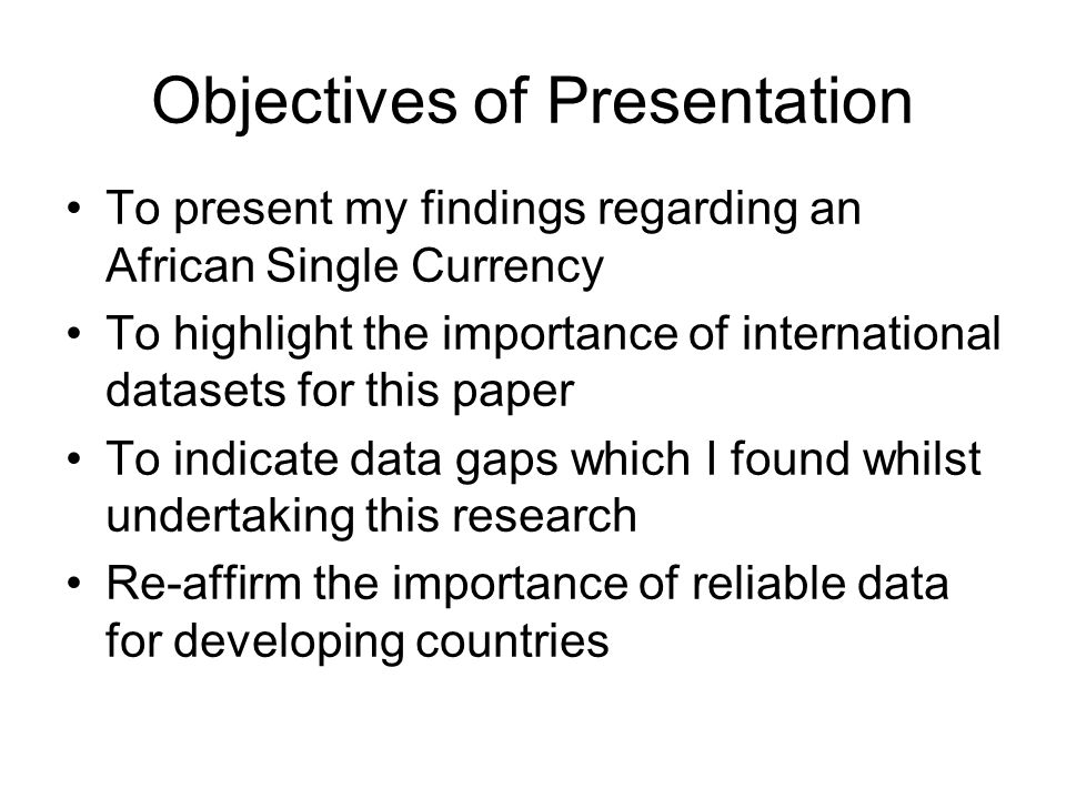 Objectives of Presentation To present my findings regarding an African Single Currency To highlight the importance of international datasets for this paper To indicate data gaps which I found whilst undertaking this research Re-affirm the importance of reliable data for developing countries