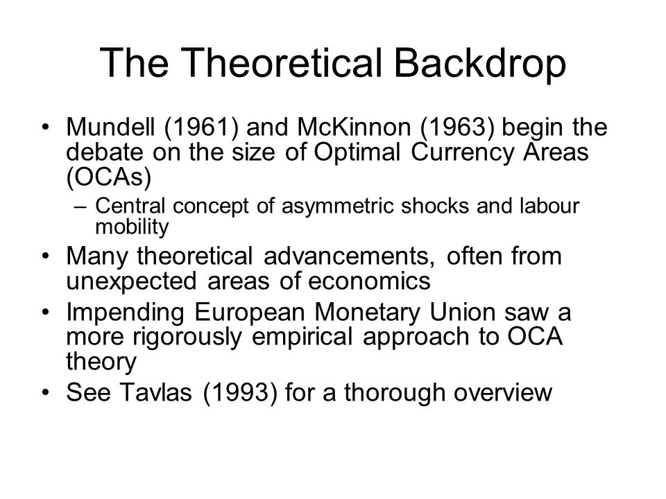 The Theoretical Backdrop Mundell (1961) and McKinnon (1963) begin the debate on the size of Optimal Currency Areas (OCAs) –Central concept of asymmetric shocks and labour mobility Many theoretical advancements, often from unexpected areas of economics Impending European Monetary Union saw a more rigorously empirical approach to OCA theory See Tavlas (1993) for a thorough overview