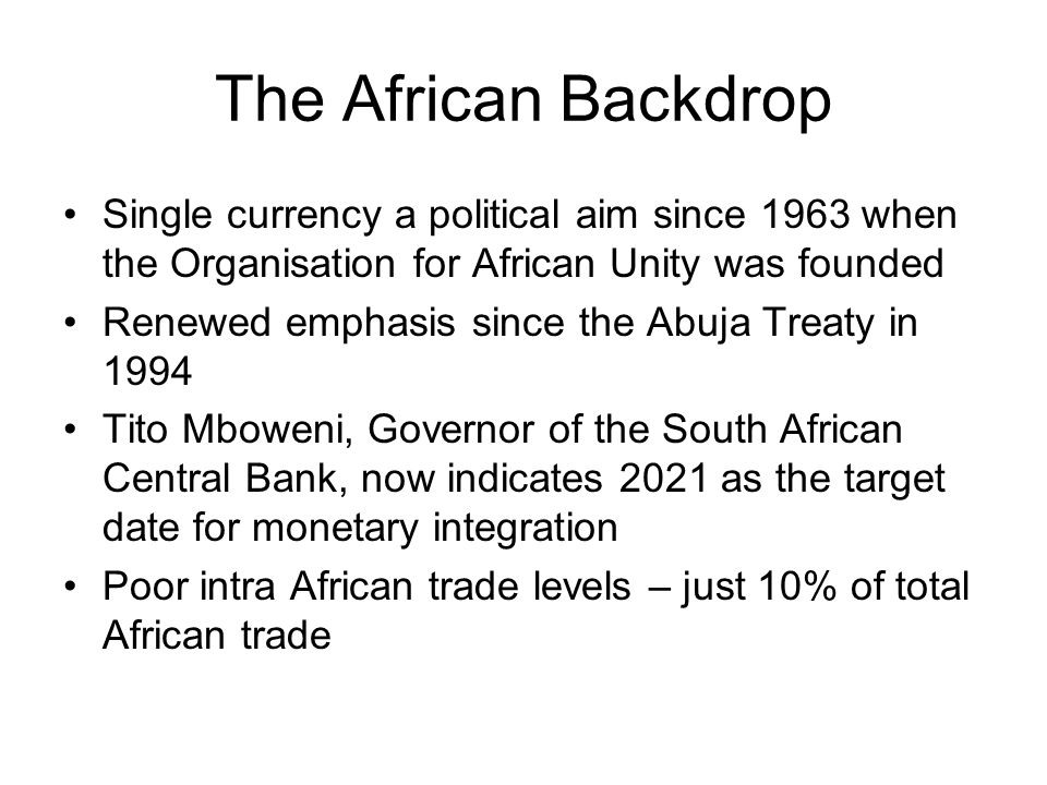 The African Backdrop Single currency a political aim since 1963 when the Organisation for African Unity was founded Renewed emphasis since the Abuja Treaty in 1994 Tito Mboweni, Governor of the South African Central Bank, now indicates 2021 as the target date for monetary integration Poor intra African trade levels – just 10% of total African trade