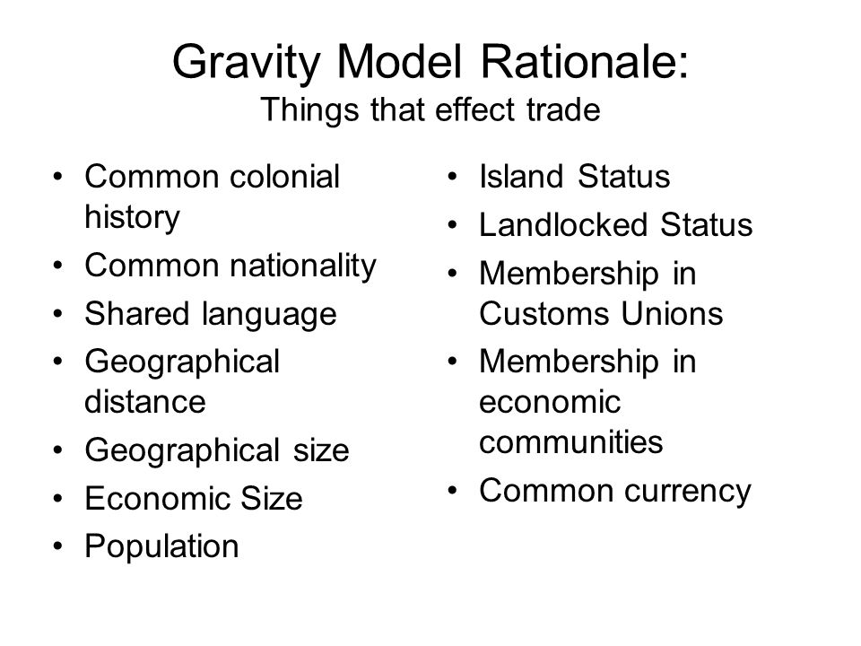 Gravity Model Rationale: Things that effect trade Common colonial history Common nationality Shared language Geographical distance Geographical size E