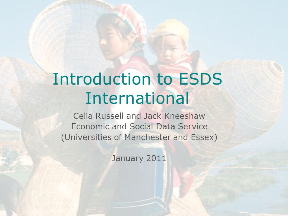 Introduction to ESDS International Celia Russell Economic and Social Data Service MIMAS April 14 th 2004 University of Manchester Introduction to ESDS International Celia Russell and Jack Kneeshaw Economic and Social Data Service (Universities of Manchester and Essex) January 2011