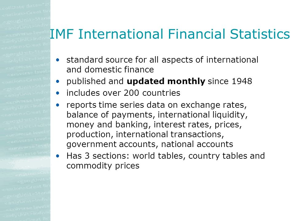 IMF International Financial Statistics standard source for all aspects of international and domestic finance published and updated monthly since 1948 includes over 200 countries reports time series data on exchange rates, balance of payments, international liquidity, money and banking, interest rates, prices, production, international transactions, government accounts, national accounts Has 3 sections: world tables, country tables and commodity prices