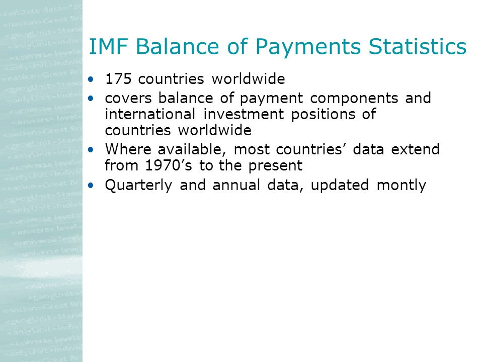 IMF Balance of Payments Statistics 175 countries worldwide covers balance of payment components and international investment positions of countries worldwide Where available, most countries data extend from 1970s to the present Quarterly and annual data, updated montly