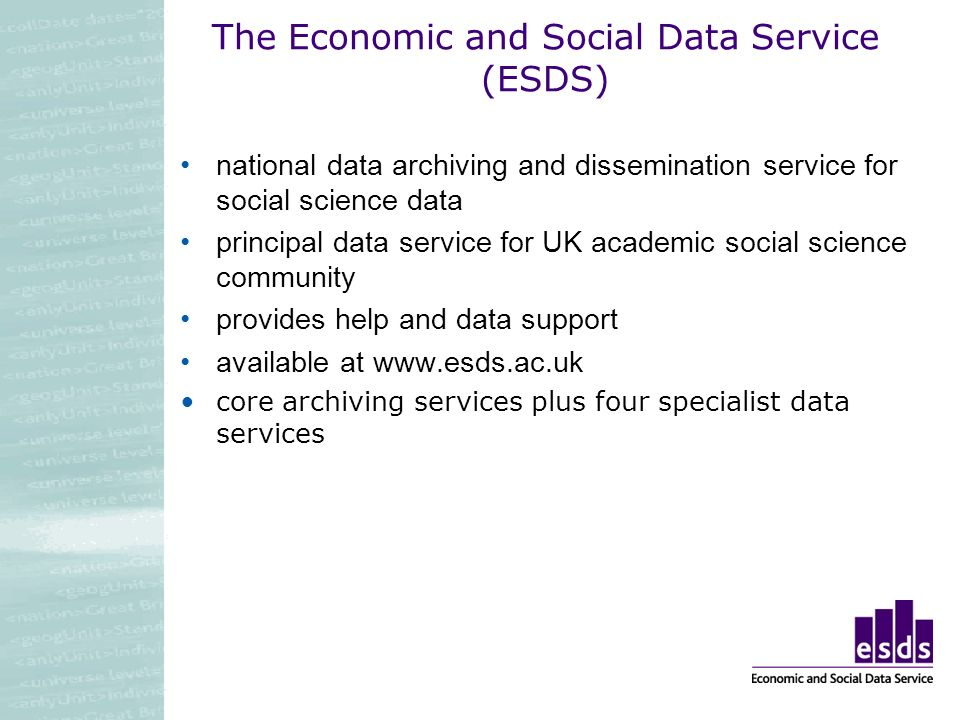 The Economic and Social Data Service (ESDS) national data archiving and dissemination service for social science data principal data service for UK academic social science community provides help and data support available at www.esds.ac.uk core archiving services plus four specialist data services