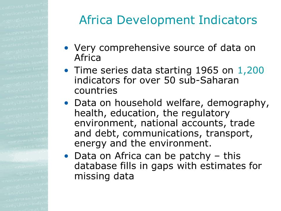 Africa Development Indicators Very comprehensive source of data on Africa Time series data starting 1965 on 1,200 indicators for over 50 sub-Saharan countries Data on household welfare, demography, health, education, the regulatory environment, national accounts, trade and debt, communications, transport, energy and the environment.