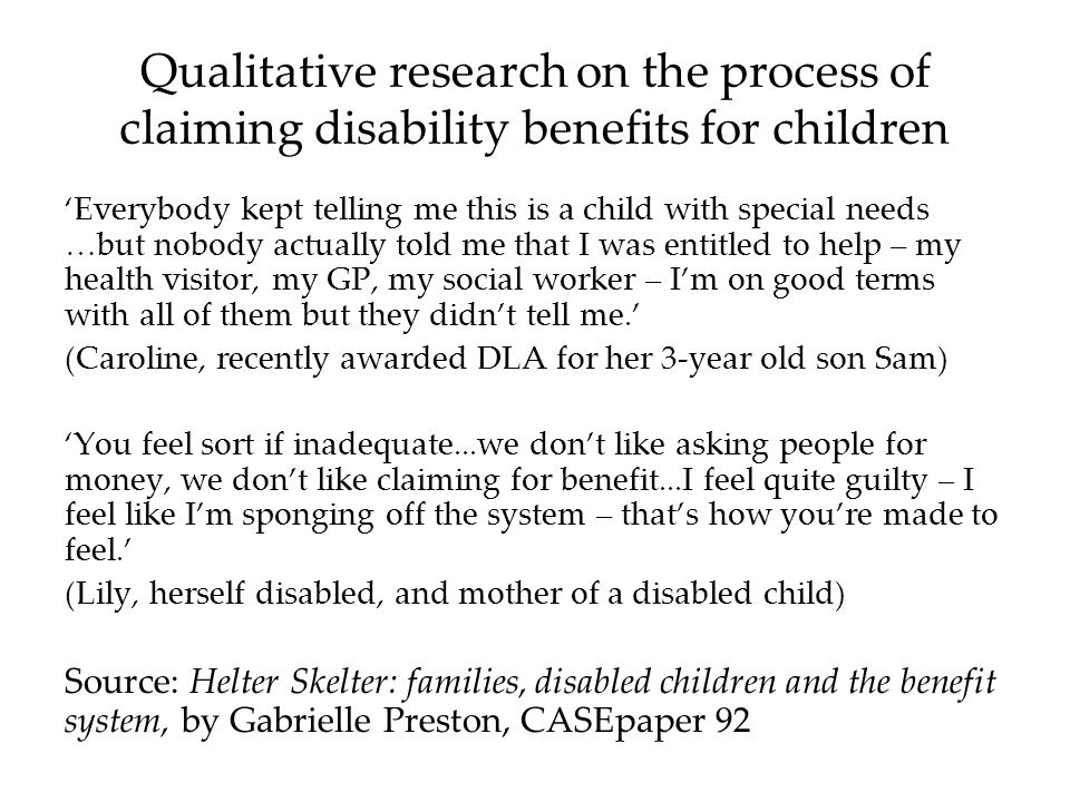 Qualitative research on the process of claiming disability benefits for children Everybody kept telling me this is a child with special needs …but nobody actually told me that I was entitled to help – my health visitor, my GP, my social worker – Im on good terms with all of them but they didnt tell me.