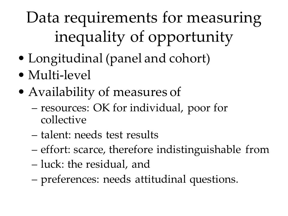Data requirements for measuring inequality of opportunity Longitudinal (panel and cohort) Multi-level Availability of measures of –resources: OK for individual, poor for collective –talent: needs test results –effort: scarce, therefore indistinguishable from –luck: the residual, and –preferences: needs attitudinal questions.
