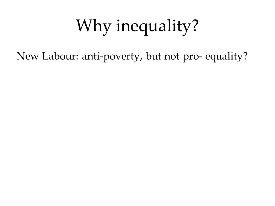 Why inequality New Labour: anti-poverty, but not pro- equality