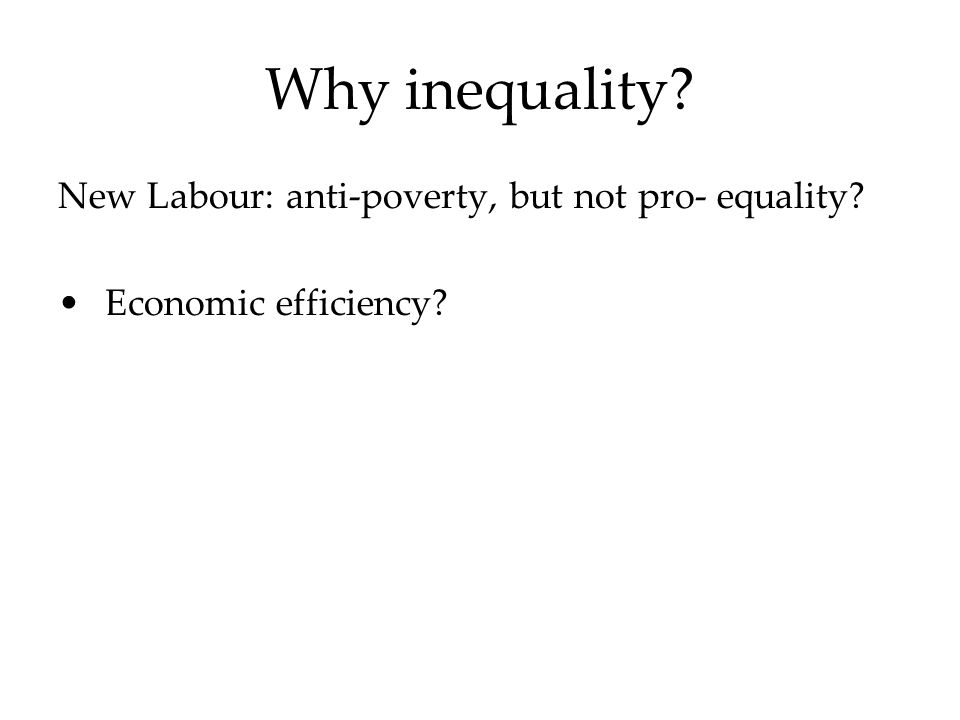 Why inequality New Labour: anti-poverty, but not pro- equality Economic efficiency