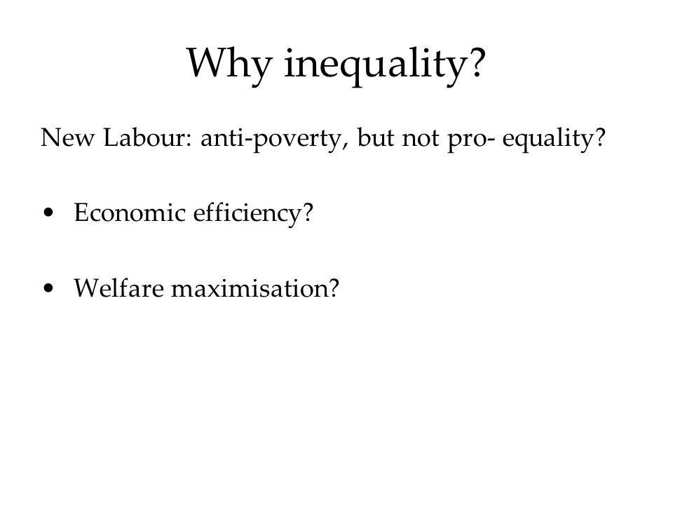 Why inequality. New Labour: anti-poverty, but not pro- equality.