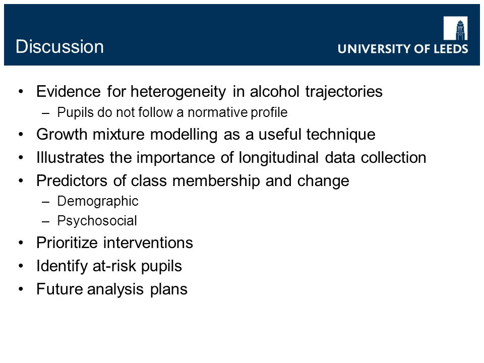 Discussion Evidence for heterogeneity in alcohol trajectories –Pupils do not follow a normative profile Growth mixture modelling as a useful technique Illustrates the importance of longitudinal data collection Predictors of class membership and change –Demographic –Psychosocial Prioritize interventions Identify at-risk pupils Future analysis plans