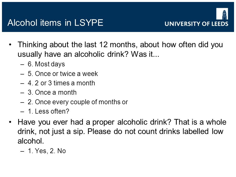 Alcohol items in LSYPE Thinking about the last 12 months, about how often did you usually have an alcoholic drink? Was it... –6. Most days –5. Once or