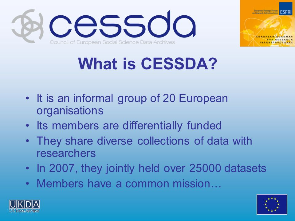 What is CESSDA? It is an informal group of 20 European organisations Its members are differentially funded They share diverse collections of data with