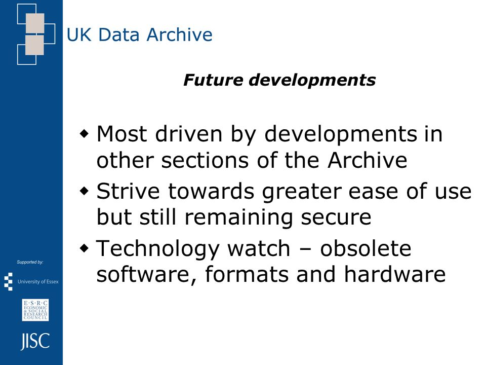 Future developments Most driven by developments in other sections of the Archive Strive towards greater ease of use but still remaining secure Technology watch – obsolete software, formats and hardware