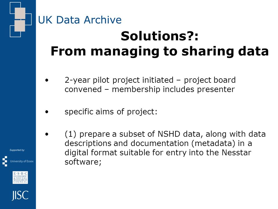 Solutions?: From managing to sharing data 2-year pilot project initiated – project board convened – membership includes presenter specific aims of pro