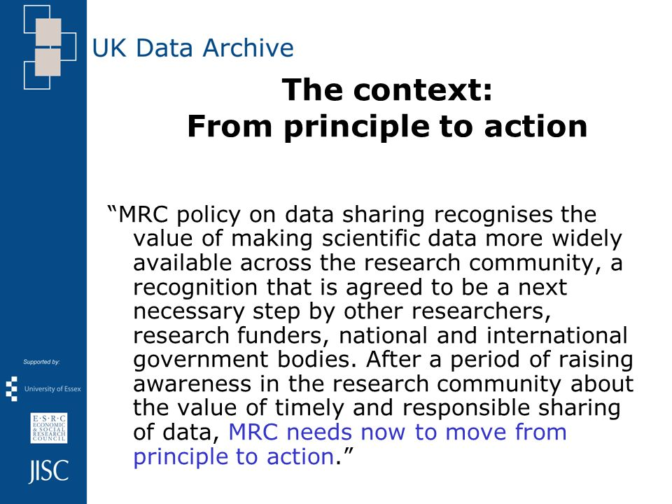 The context: From principle to action MRC policy on data sharing recognises the value of making scientific data more widely available across the resea