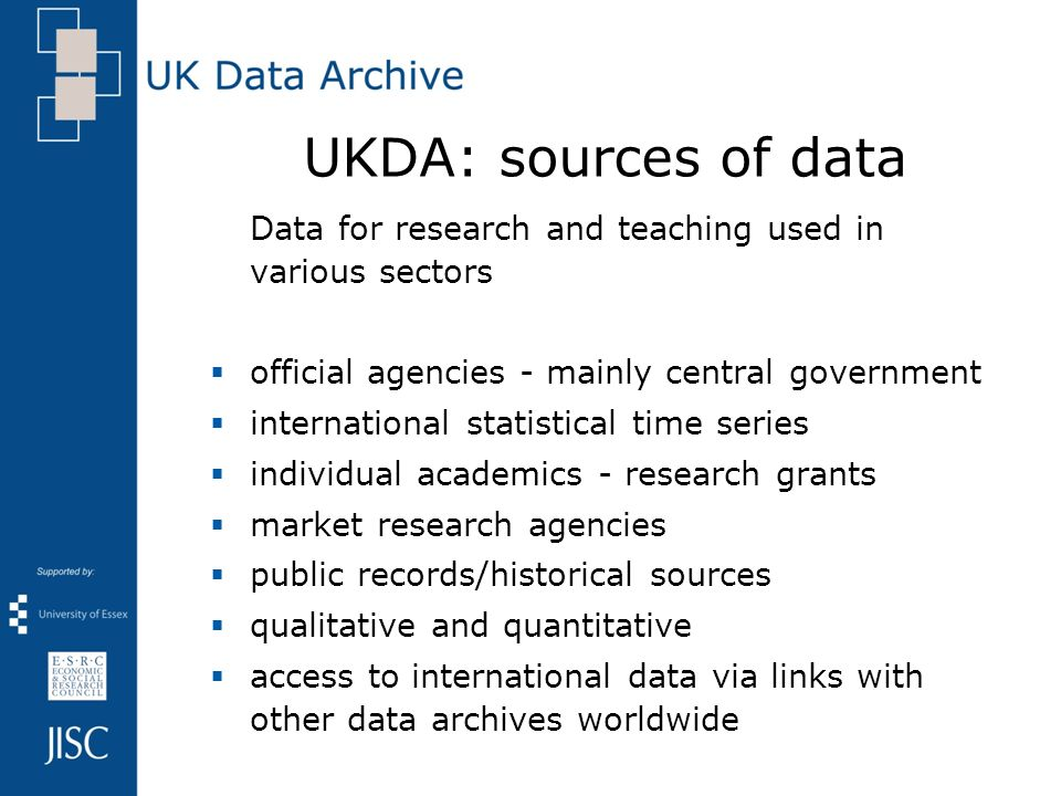 UKDA: sources of data Data for research and teaching used in various sectors official agencies - mainly central government international statistical time series individual academics - research grants market research agencies public records/historical sources qualitative and quantitative access to international data via links with other data archives worldwide