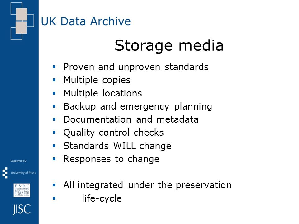 Proven and unproven standards Multiple copies Multiple locations Backup and emergency planning Documentation and metadata Quality control checks Standards WILL change Responses to change All integrated under the preservation life-cycle Storage media