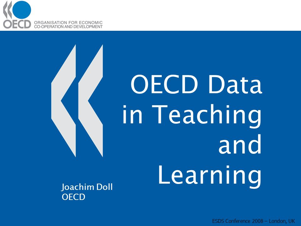 OECD Data in Teaching and Learning ESDS Conference 2008 – London, UK Joachim Doll OECD