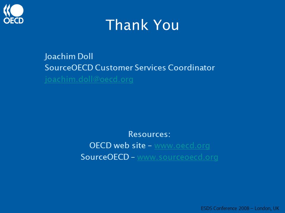 Thank You Joachim Doll SourceOECD Customer Services Coordinator joachim.doll@oecd.org Resources: OECD web site – www.oecd.orgwww.oecd.org SourceOECD –