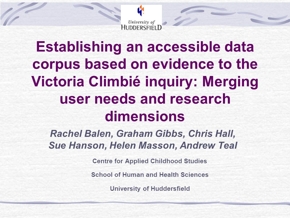 Establishing an accessible data corpus based on evidence to the Victoria Climbié inquiry: Merging user needs and research dimensions Rachel Balen, Graham Gibbs, Chris Hall, Sue Hanson, Helen Masson, Andrew Teal Centre for Applied Childhood Studies School of Human and Health Sciences University of Huddersfield