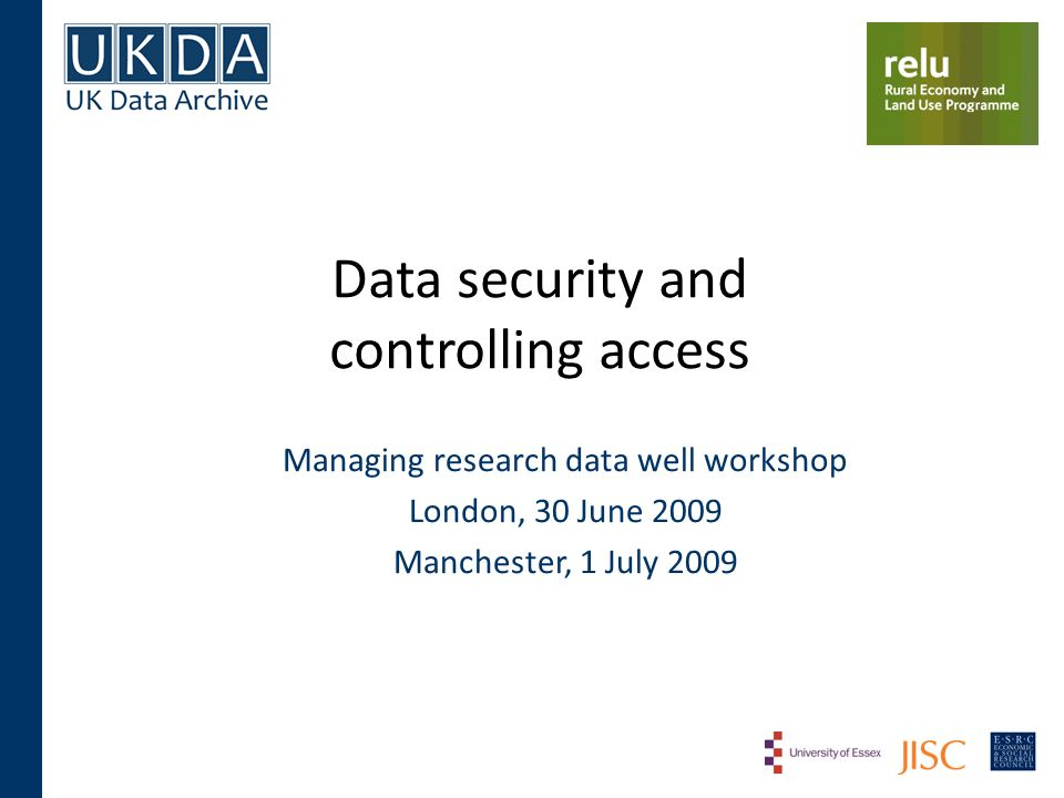 Data security and controlling access Managing research data well workshop London, 30 June 2009 Manchester, 1 July 2009