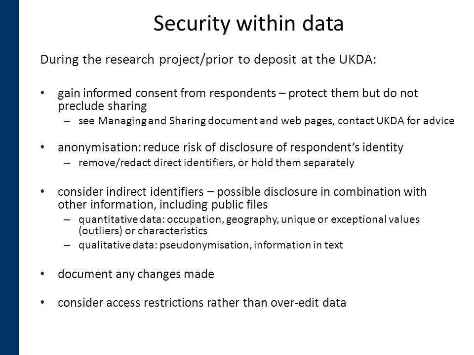 Security within data During the research project/prior to deposit at the UKDA: gain informed consent from respondents – protect them but do not preclu