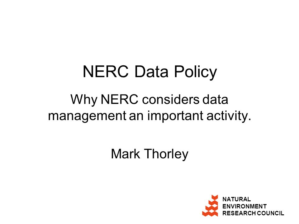 NATURAL ENVIRONMENT RESEARCH COUNCIL NERC Data Policy Why NERC considers data management an important activity.