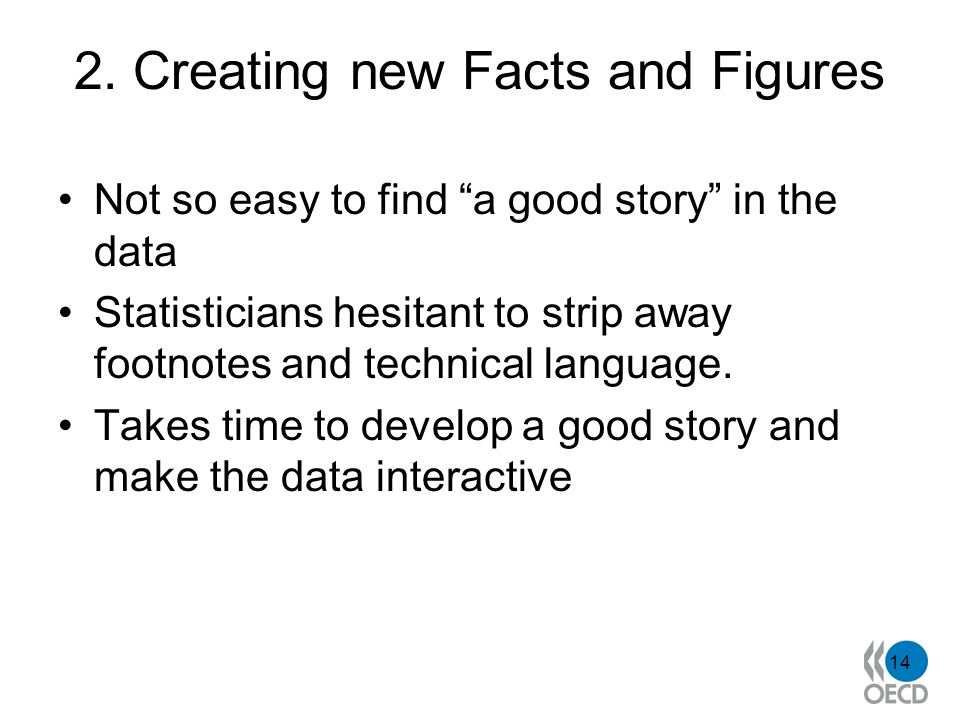 2. Creating new Facts and Figures Not so easy to find a good story in the data Statisticians hesitant to strip away footnotes and technical language.