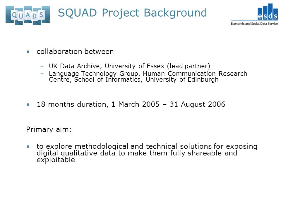 SQUAD Project Background collaboration between –UK Data Archive, University of Essex (lead partner) –Language Technology Group, Human Communication Research Centre, School of Informatics, University of Edinburgh 18 months duration, 1 March 2005 – 31 August 2006 Primary aim: to explore methodological and technical solutions for exposing digital qualitative data to make them fully shareable and exploitable