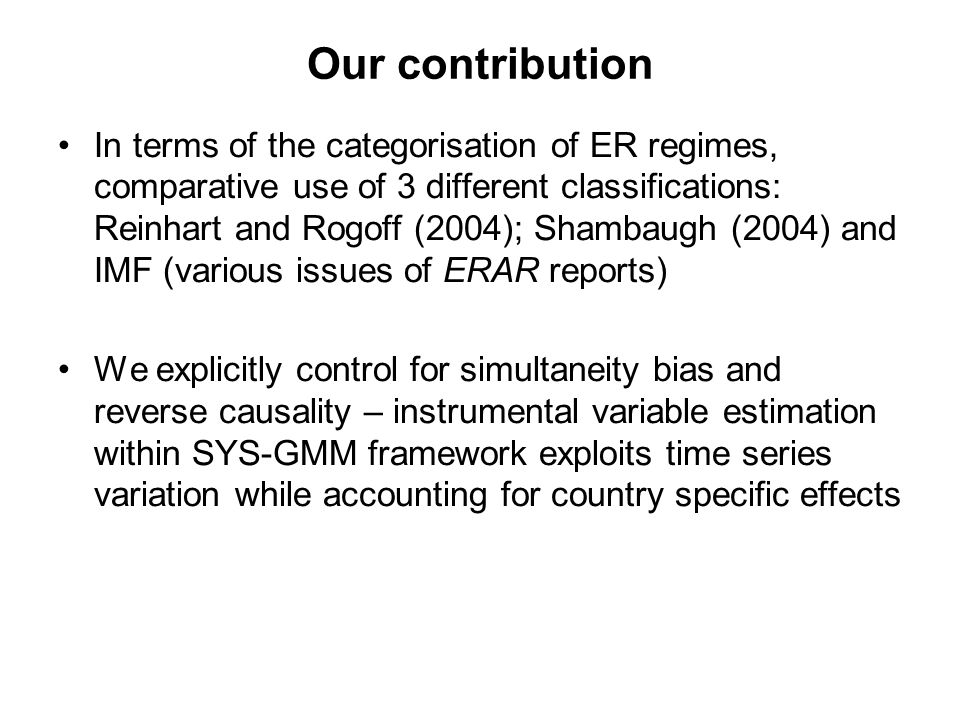 Our contribution In terms of the categorisation of ER regimes, comparative use of 3 different classifications: Reinhart and Rogoff (2004); Shambaugh (2004) and IMF (various issues of ERAR reports) We explicitly control for simultaneity bias and reverse causality – instrumental variable estimation within SYS-GMM framework exploits time series variation while accounting for country specific effects