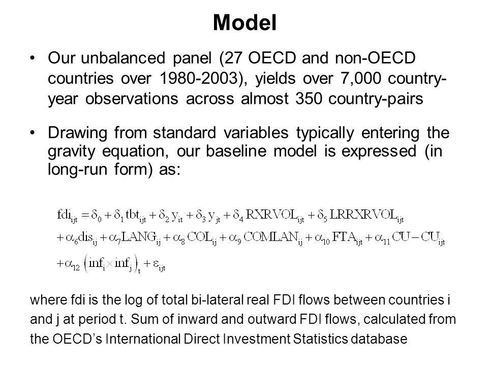Model Our unbalanced panel (27 OECD and non-OECD countries over 1980-2003), yields over 7,000 country- year observations across almost 350 country-pairs Drawing from standard variables typically entering the gravity equation, our baseline model is expressed (in long-run form) as: where fdi is the log of total bi-lateral real FDI flows between countries i and j at period t.