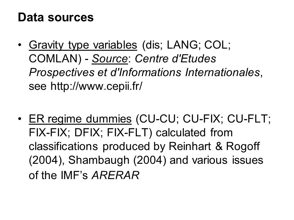 Data sources Gravity type variables (dis; LANG; COL; COMLAN) - Source: Centre d Etudes Prospectives et d Informations Internationales, see http://www.cepii.fr/ ER regime dummies (CU-CU; CU-FIX; CU-FLT; FIX-FIX; DFIX; FIX-FLT) calculated from classifications produced by Reinhart & Rogoff (2004), Shambaugh (2004) and various issues of the IMFs ARERAR
