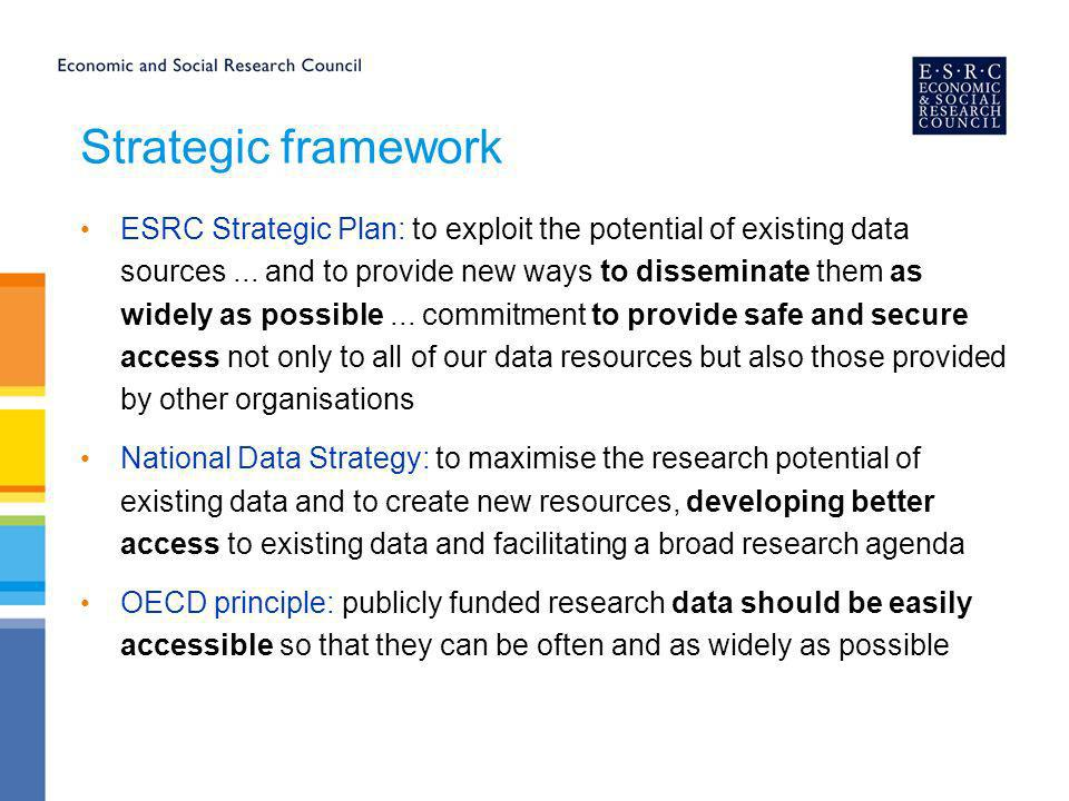 Strategic Role of the Research Resources: Strengthening research capacity through data infrastructure and methods Aim: to create a world class UK social science infrastructure that will underpin the delivery of highest quality social and economic research Maximise easy and effective access to that infrastructure Drive forward the development and uptake of leading edge methodological tools and techniques to improve the creation, management and analysis of data resources Promote the widespread exploitation of the data infrastructure across and beyond the social science community Develop and promote access to the broader information resources that underpin high quality social science research Ensure the human resource capacity to utilise the infrastructure Data access and management is one of our key priorities